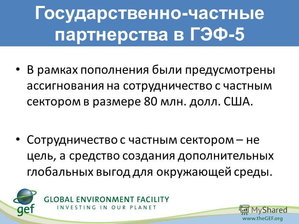 Государственно-частные партнерства в ГЭФ-5 В рамках пополнения были предусмотрены ассигнования на сотрудничество с частным сектором в размере 80 млн. долл. США. Сотрудничество с частным сектором – не цель, а средство создания дополнительных глобальны