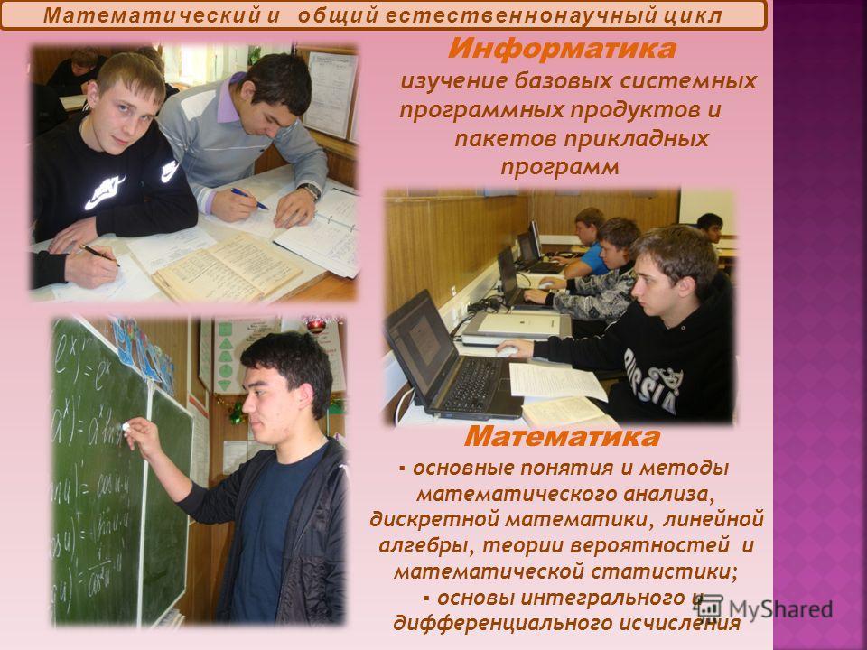 Информатика изучение базовых системных программных продуктов и пакетов прикладных программ Математика основные понятия и методы математического анализа, дискретной математики, линейной алгебры, теории вероятностей и математической статистики; основы