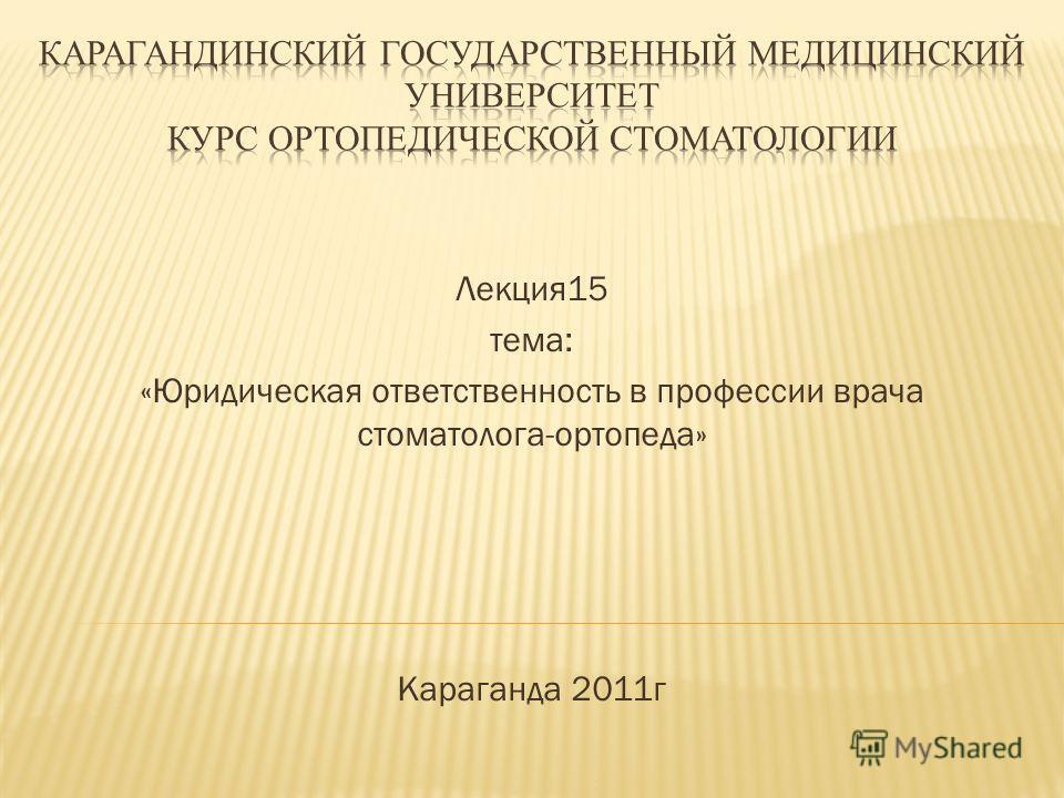 Лекция15 тема: «Юридическая ответственность в профессии врача стоматолога-ортопеда» Караганда 2011г