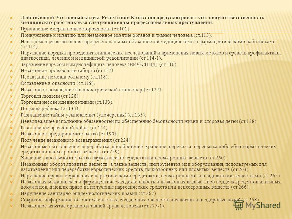Действующий Уголовный кодекс Республики Казахстан предусматривает уголовную ответственность медицинских работников за следующие виды профессиональных преступлений: Причинение смерти по неосторожности (ст.101). Принуждение к изъятию или незаконное изъ