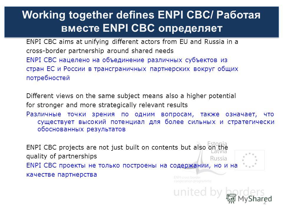 Working together defines ENPI CBC/ Работая вместе ENPI CBC определяет ENPI CBC aims at unifying different actors from EU and Russia in a cross-border partnership around shared needs ENPI CBC нацелено на объединение различных субъектов из стран ЕС и Р