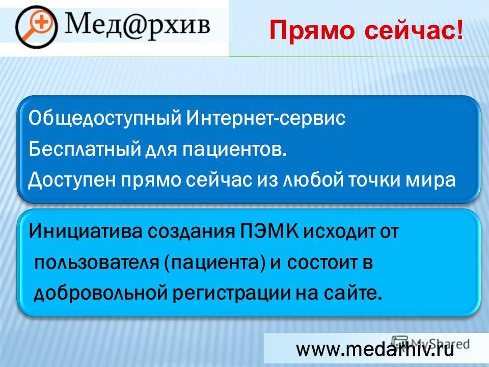 Общедоступный Интернет-сервис Бесплатный для пациентов. Доступен прямо сейчас из любой точки мира Инициатива создания ПЭМК исходит от пользователя (пациента) и состоит в добровольной регистрации на сайте. www.medarhiv.ru Прямо сейчас!