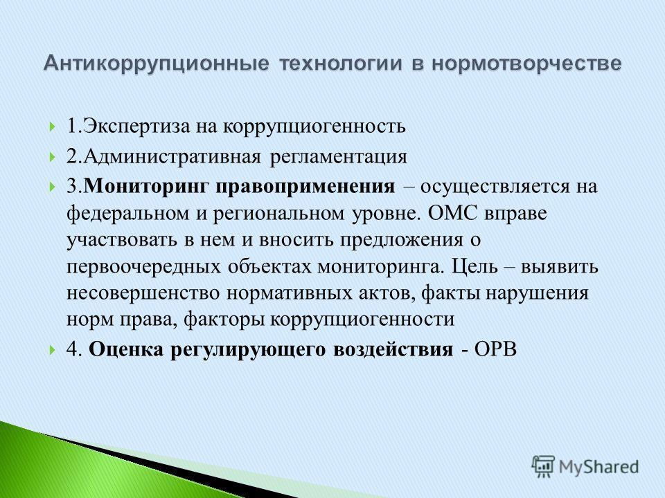 1. Экспертиза на коррупциогенность 2. Административная регламентация 3. Мониторинг правоприменения – осуществляется на федеральном и региональном уровне. ОМС вправе участвовать в нем и вносить предложения о первоочередных объектах мониторинга. Цель –