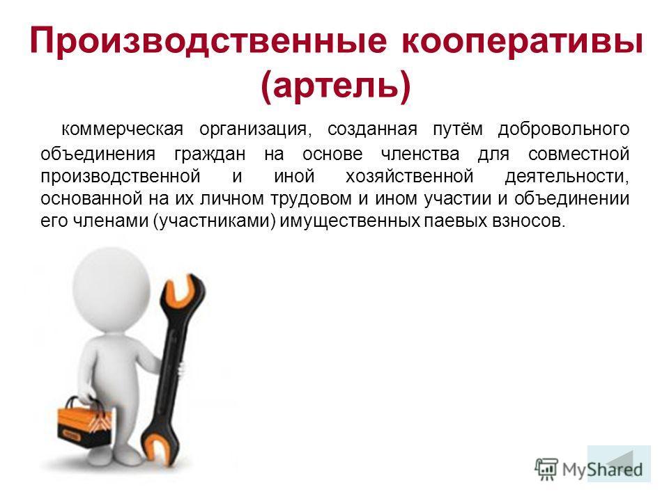 Производственные кооперативы (артель) коммерческая организация, созданная путём добровольного объединения граждан на основе членства для совместной производственной и иной хозяйственной деятельности, основанной на их личном трудовом и ином участии и