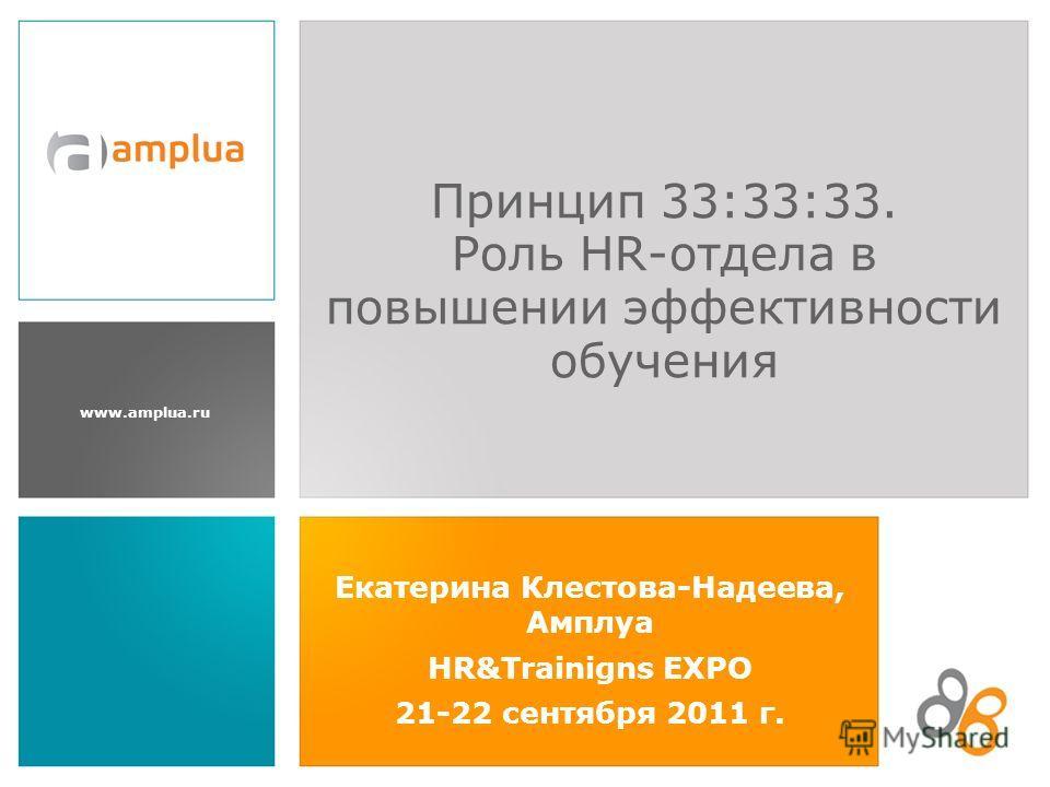 www.amplua.ru Екатерина Клестова-Надеева, Амплуа HR&Trainigns EXPO 21-22 сентября 2011 г. Принцип 33:33:33. Роль HR-отдела в повышении эффективности обучения