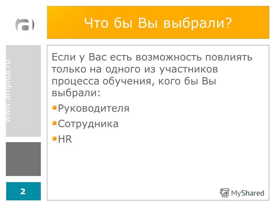 www.amplua.ru Что бы Вы выбрали? Если у Вас есть возможность повлиять только на одного из участников процесса обучения, кого бы Вы выбрали: Руководителя Сотрудника HR 2