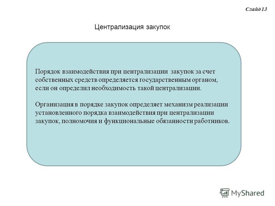 Слайд 13 Централизация закупок Порядок взаимодействия при централизации закупок за счет собственных средств определяется государственным органом, если он определил необходимость такой централизации. Организация в порядке закупок определяет механизм р