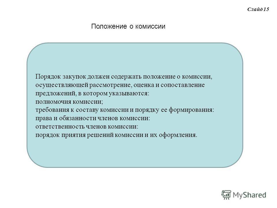 Слайд 15 Положение о комиссии Порядок закупок должен содержать положение о комиссии, осуществляющей рассмотрение, оценка и сопоставление предложений, в котором указываются: полномочия комиссии; требования к составу комиссии и порядку ее формирования: