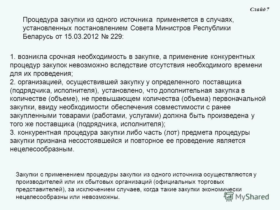 Процедура закупки из одного источника применяется в случаях, установленных постановлением Совета Министров Республики Беларусь от 15.03.2012 229: Слайд 7 Закупки с применением процедуры закупки из одного источника осуществляются у производителей или