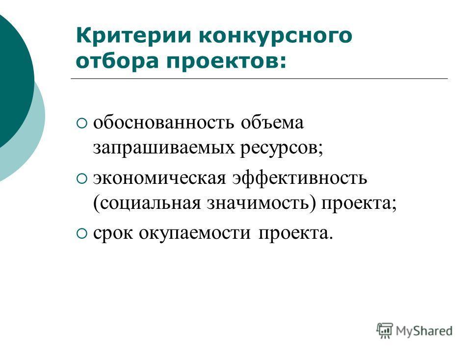 Критерии конкурсного отбора проектов: обоснованность объема запрашиваемых ресурсов; экономическая эффективность (социальная значимость) проекта; срок окупаемости проекта.