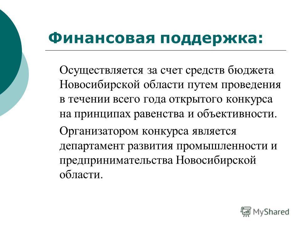 Финансовая поддержка: Осуществляется за счет средств бюджета Новосибирской области путем проведения в течении всего года открытого конкурса на принципах равенства и объективности. Организатором конкурса является департамент развития промышленности и