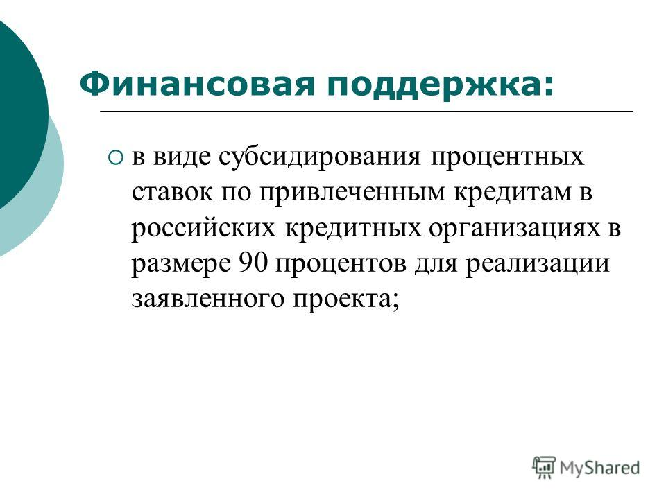 Финансовая поддержка: в виде субсидирования процентных ставок по привлеченным кредитам в российских кредитных организациях в размере 90 процентов для реализации заявленного проекта;