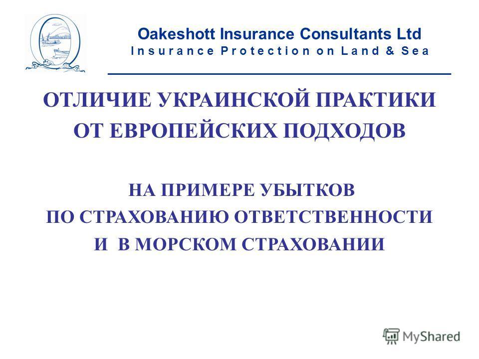 ОТЛИЧИЕ УКРАИНСКОЙ ПРАКТИКИ ОТ ЕВРОПЕЙСКИХ ПОДХОДОВ НА ПРИМЕРЕ УБЫТКОВ ПО СТРАХОВАНИЮ ОТВЕТСТВЕННОСТИ И В МОРСКОМ СТРАХОВАНИИ Oakeshott Insurance Consultants Ltd I n s u r a n c e P r o t e c t i o n o n L a n d & S e a ______________________________