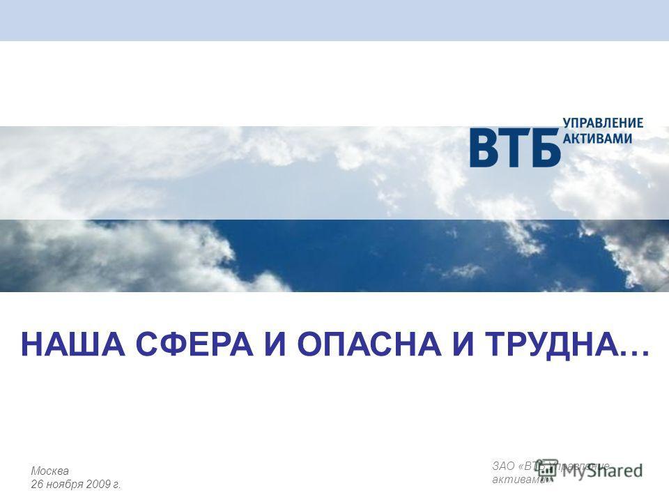 ЗАО «ВТБ Управление активами» Москва 26 ноября 2009 г. НАША СФЕРА И ОПАСНА И ТРУДНА…