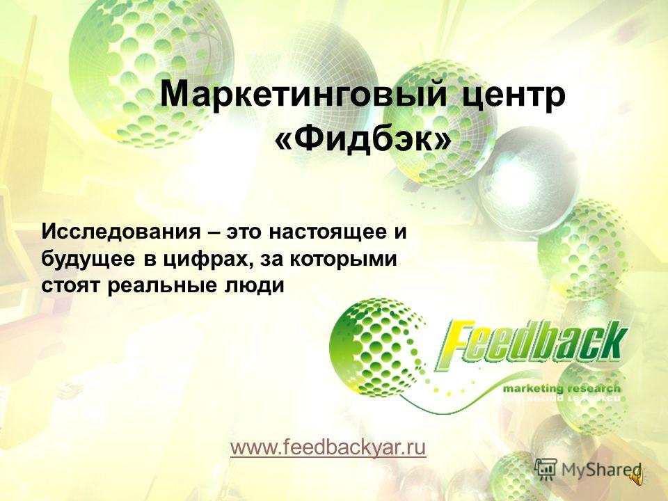 www.feedbackyar.ru Маркетинговый центр «Фидбэк» Исследования – это настоящее и будущее в цифрах, за которыми стоят реальные люди