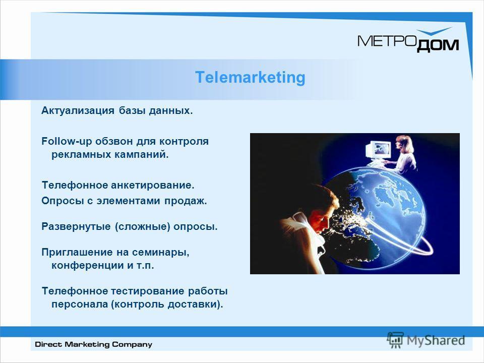 Telemarketing Актуализация базы данных. Follow-up обзвон для контроля рекламных кампаний. Телефонное анкетирование. Опросы с элементами продаж. Развернутые (сложные) опросы. Приглашение на семинары, конференции и т.п. Телефонное тестирование работы п