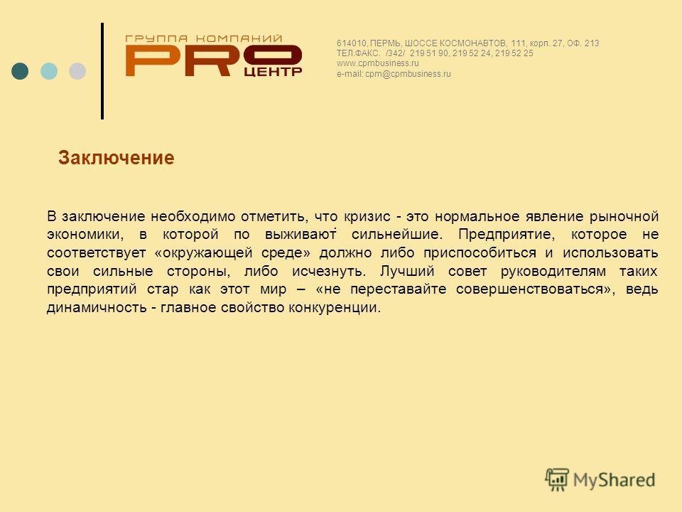 . 614010, ПЕРМЬ, ШОССЕ КОСМОНАВТОВ, 111, корп. 27, ОФ. 213 ТЕЛ.ФАКС. /342/ 219 51 90, 219 52 24, 219 52 25 www.cpmbusiness.ru e-mail: cpm@cpmbusiness.ru В заключение необходимо отметить, что кризис - это нормальное явление рыночной экономики, в котор