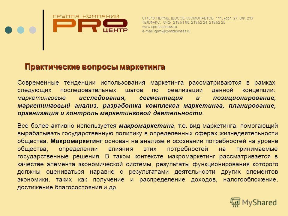 . 614010, ПЕРМЬ, ШОССЕ КОСМОНАВТОВ, 111, корп. 27, ОФ. 213 ТЕЛ.ФАКС. /342/ 219 51 90, 219 52 24, 219 52 25 www.cpmbusiness.ru e-mail: cpm@cpmbusiness.ru Практические вопросы маркетинга Современные тенденции использования маркетинга рассматриваются в