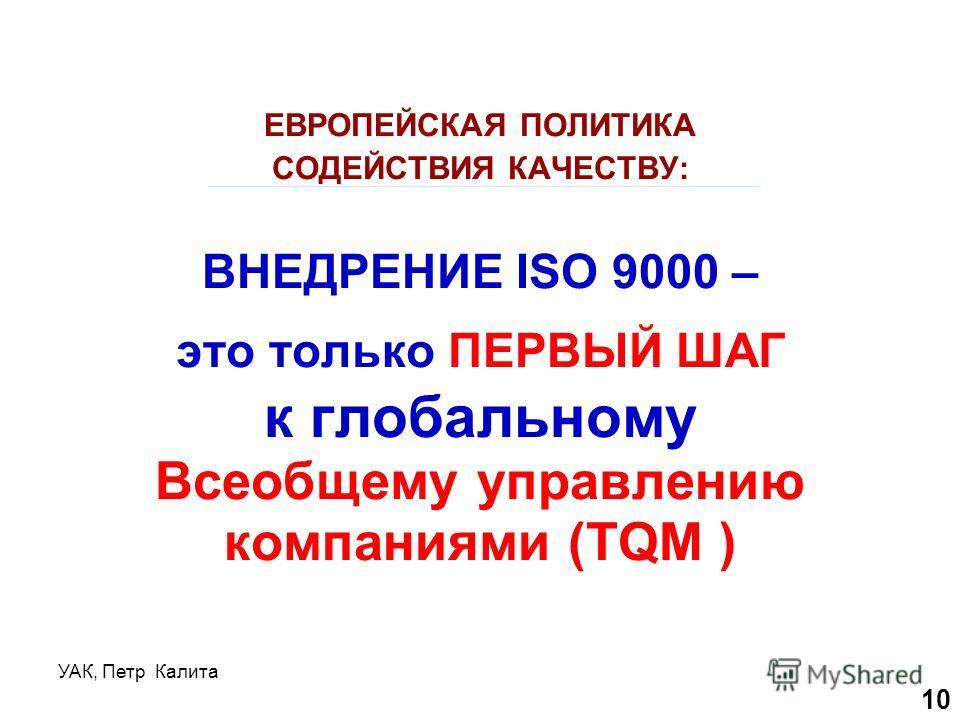 УАК, Петр Калита ЕВРОПЕЙСКАЯ ПОЛИТИКА СОДЕЙСТВИЯ КАЧЕСТВУ: ВНЕДРЕНИЕ ISO 9000 – это только ПЕРВЫЙ ШАГ к глобальному Всеобщему управлению компаниями (TQM ) 10