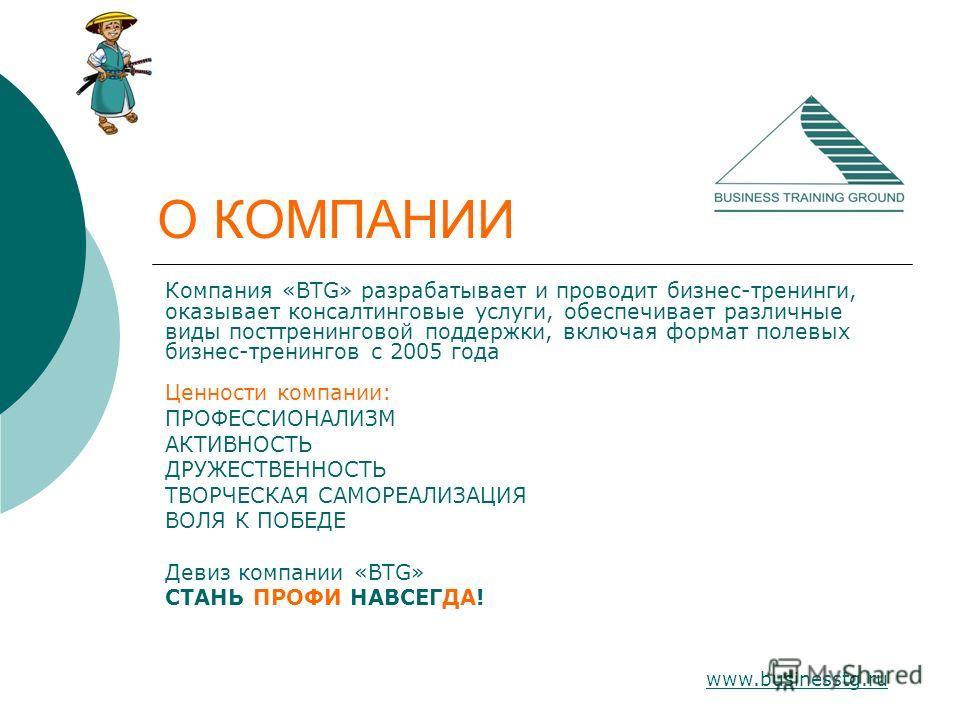 www.businesstg.ru О КОМПАНИИ Компания «BTG» разрабатывает и проводит бизнес-тренинги, оказывает консалтинговые услуги, обеспечивает различные виды посттренинговой поддержки, включая формат полевых бизнес-тренингов с 2005 года Ценности компании: ПРОФЕ