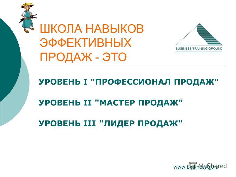 www.businesstg.ru ШКОЛА НАВЫКОВ ЭФФЕКТИВНЫХ ПРОДАЖ - ЭТО УРОВЕНЬ I ПРОФЕССИОНАЛ ПРОДАЖ УРОВЕНЬ II МАСТЕР ПРОДАЖ УРОВЕНЬ III ЛИДЕР ПРОДАЖ