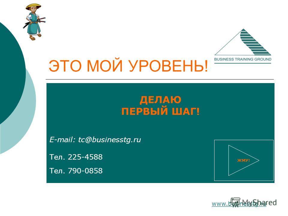 www.businesstg.ru ЭТО МОЙ УРОВЕНЬ! ДЕЛАЮ ПЕРВЫЙ ШАГ! E-mail: tc@businesstg.ru Тел. 225-4588 Тел. 790-0858 ЖМУ!