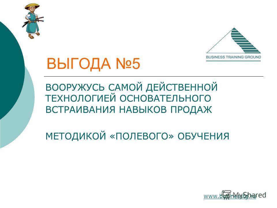 www.businesstg.ru ВЫГОДА 5 ВООРУЖУСЬ САМОЙ ДЕЙСТВЕННОЙ ТЕХНОЛОГИЕЙ ОСНОВАТЕЛЬНОГО ВСТРАИВАНИЯ НАВЫКОВ ПРОДАЖ МЕТОДИКОЙ «ПОЛЕВОГО» ОБУЧЕНИЯ