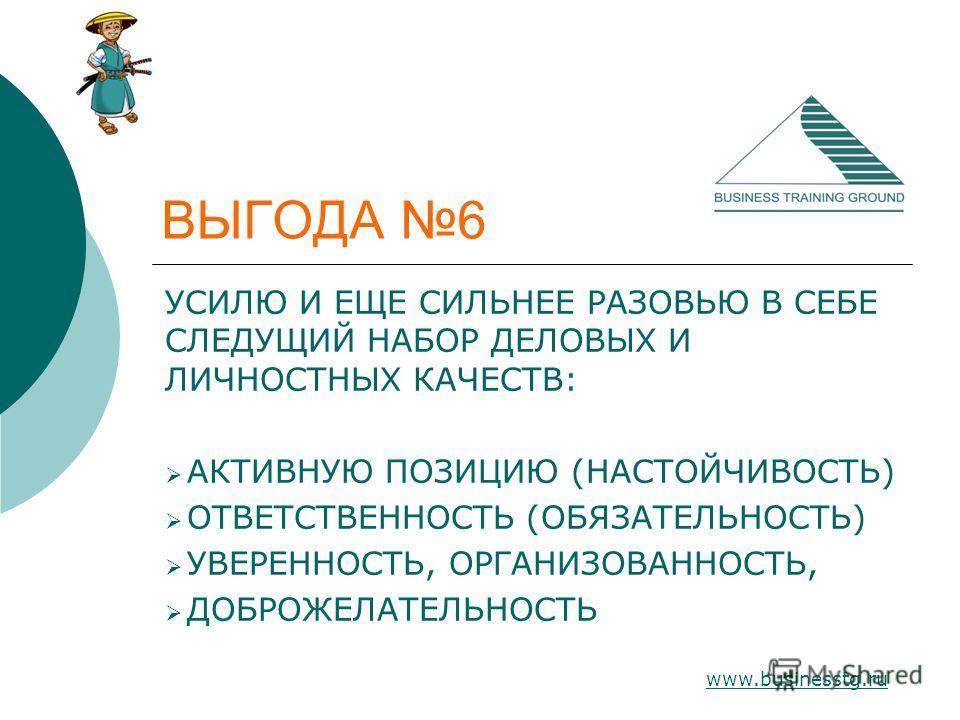 www.businesstg.ru ВЫГОДА 6 УСИЛЮ И ЕЩЕ СИЛЬНЕЕ РАЗОВЬЮ В СЕБЕ СЛЕДУЩИЙ НАБОР ДЕЛОВЫХ И ЛИЧНОСТНЫХ КАЧЕСТВ: АКТИВНУЮ ПОЗИЦИЮ (НАСТОЙЧИВОСТЬ) ОТВЕТСТВЕННОСТЬ (ОБЯЗАТЕЛЬНОСТЬ) УВЕРЕННОСТЬ, ОРГАНИЗОВАННОСТЬ, ДОБРОЖЕЛАТЕЛЬНОСТЬ