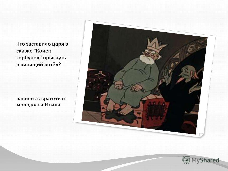 Что заставило царя в сказке Конёк- горбунок прыгнуть в кипящий котёл? зависть к красоте и молодости Ивана
