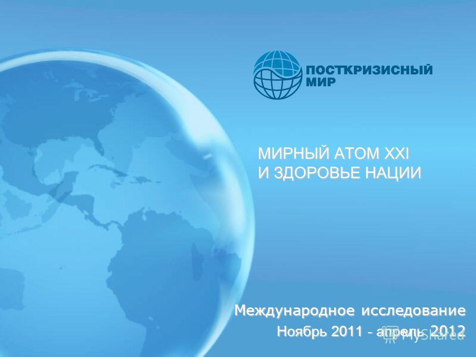 МИРНЫЙ АТОМ XXI И ЗДОРОВЬЕ НАЦИИ Международное исследование Ноябрь 2011 - апрель 2012