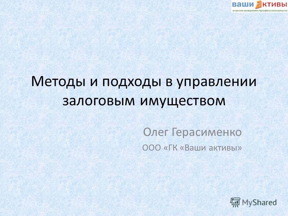 Методы и подходы в управлении залоговым имуществом Олег Герасименко ООО «ГК «Ваши активы»