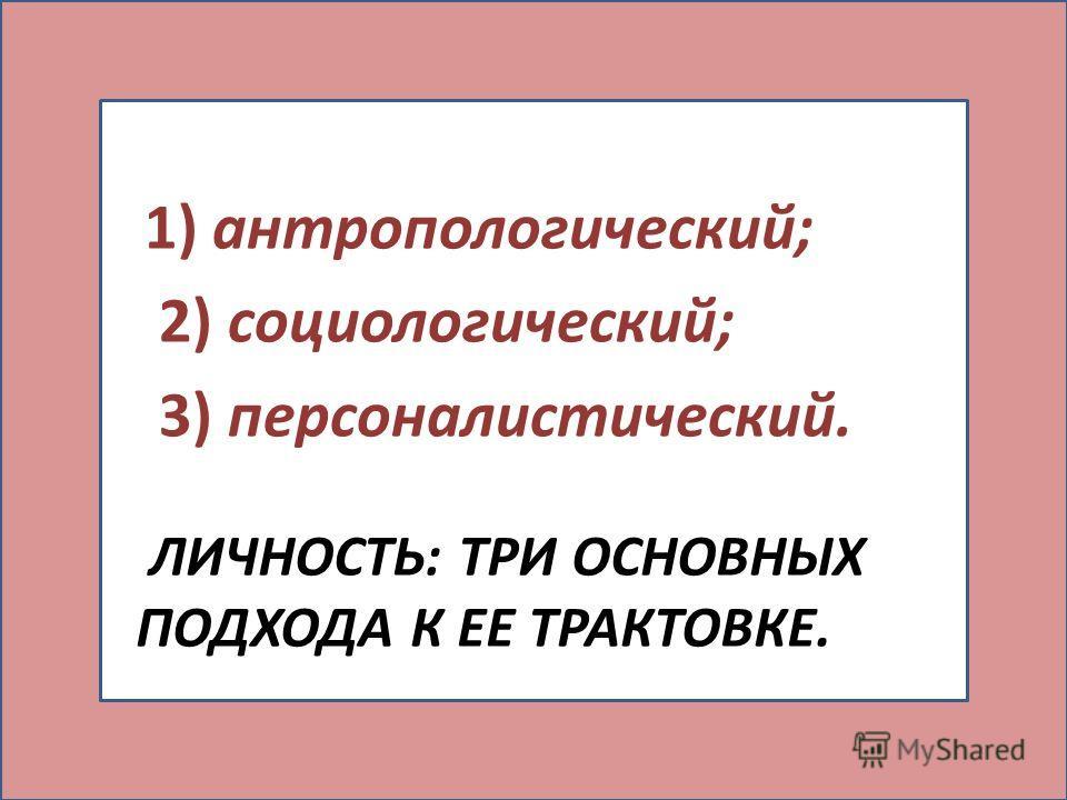 ЛИЧНОСТЬ: ТРИ ОСНОВНЫХ ПОДХОДА К ЕЕ ТРАКТОВКЕ. 1) антропологический; 2) социологический; 3) персоналистический.