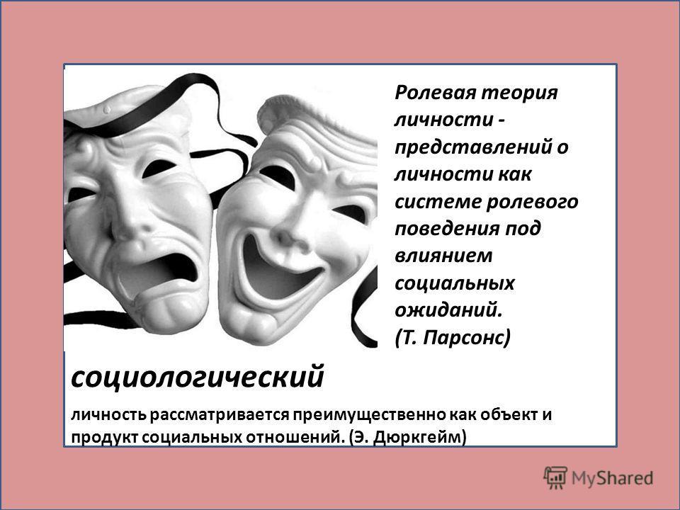 социологический личность рассматривается преимущественно как объект и продукт социальных отношений. (Э. Дюркгейм) Ролевая теория личности - представлений о личности как системе ролевого поведения под влиянием социальных ожиданий. (Т. Парсонс)