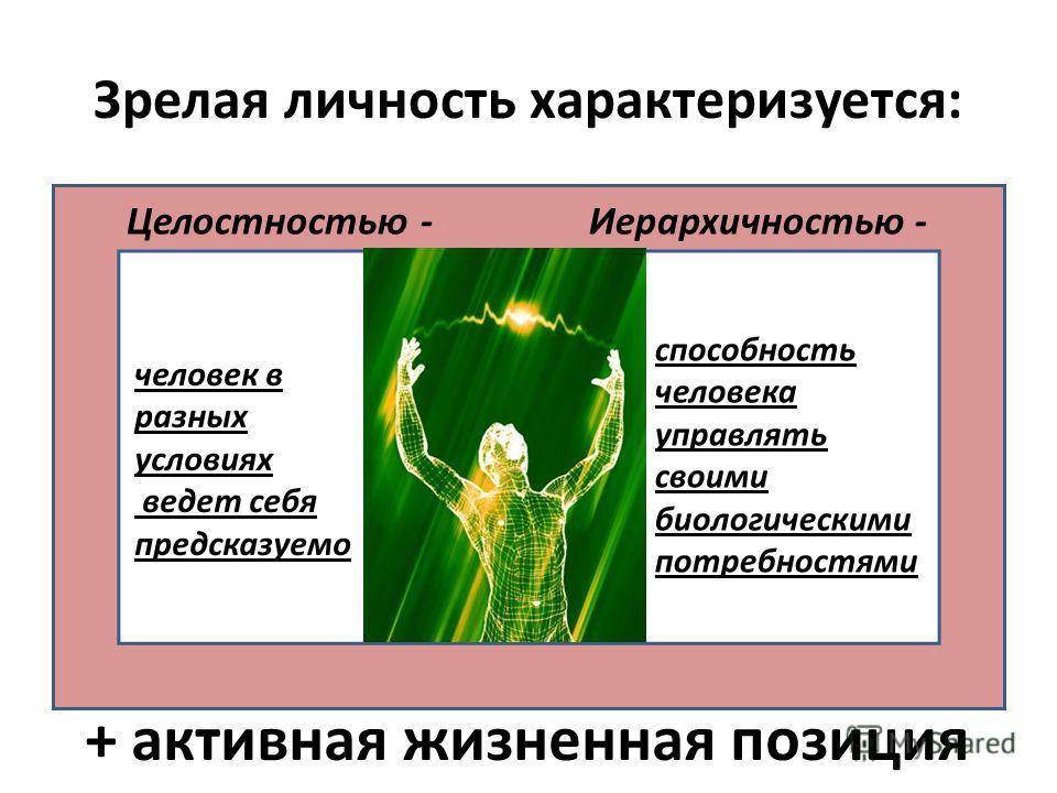 Зрелая личность характеризуется: Целостностью - человек в разных условиях ведет себя предсказуемо Иерархичностью - способность человека управлять своими биологическими потребностями + активная жизненная позиция