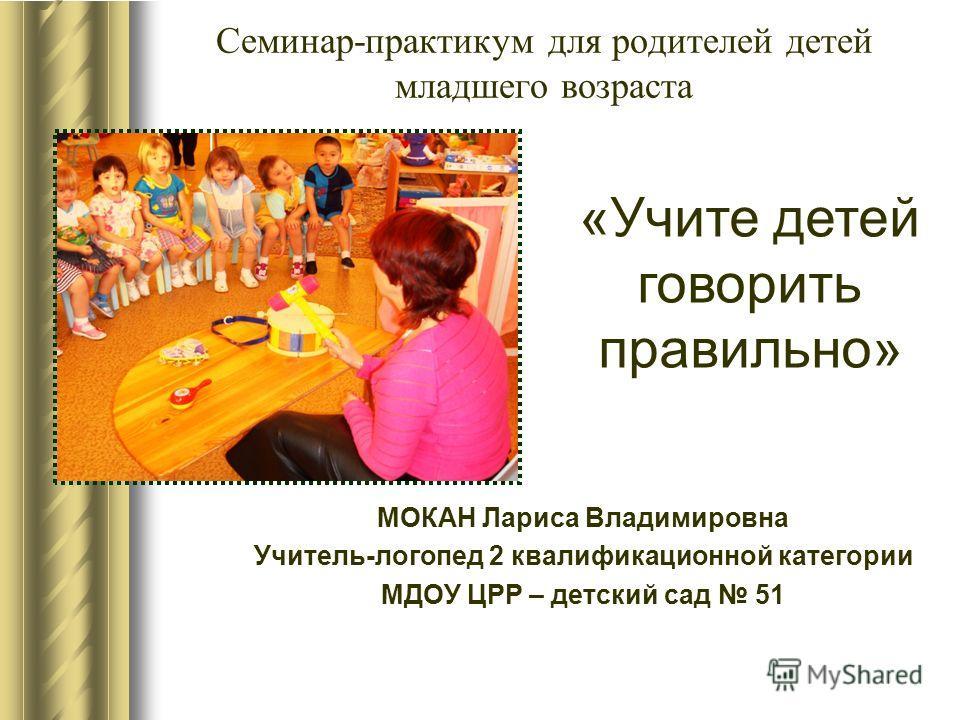 Семинар-практикум для родителей детей младшего возраста МОКАН Лариса Владимировна Учитель-логопед 2 квалификационной категории МДОУ ЦРР – детский сад 51 «Учите детей говорить правильно»