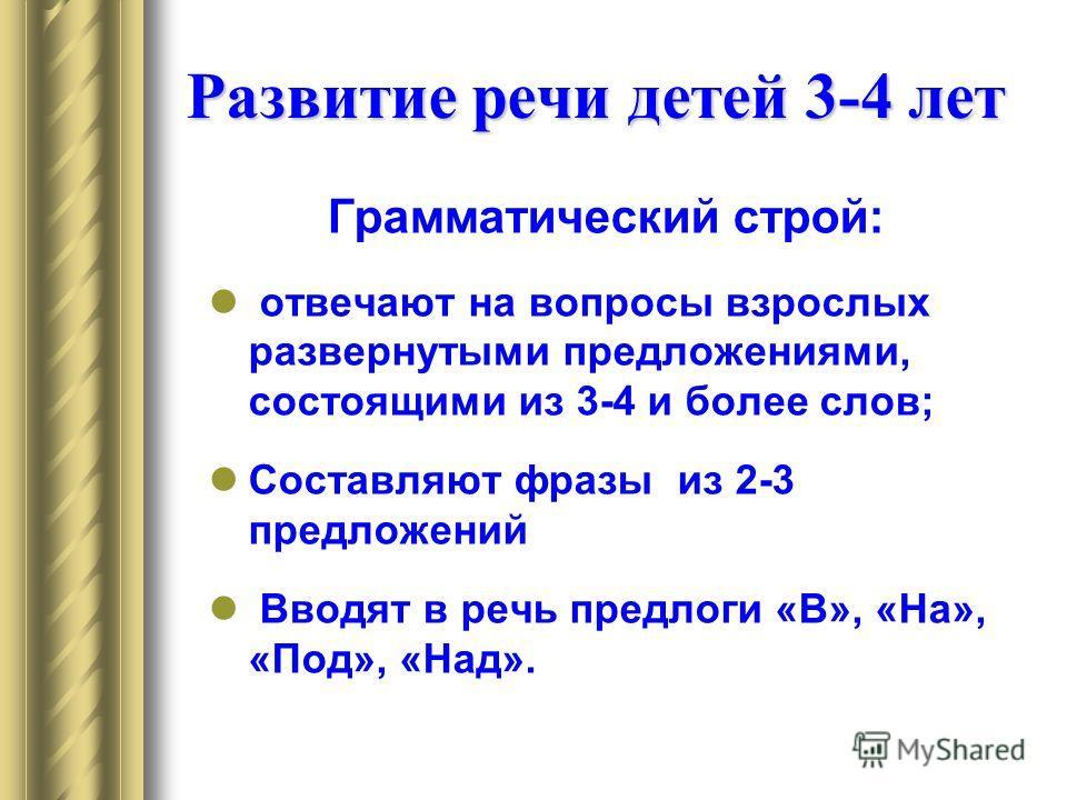 Развитие речи детей 3-4 лет Грамматический строй: отвечают на вопросы взрослых развернутыми предложениями, состоящими из 3-4 и более слов; Составляют фразы из 2-3 предложений Вводят в речь предлоги «В», «На», «Под», «Над».