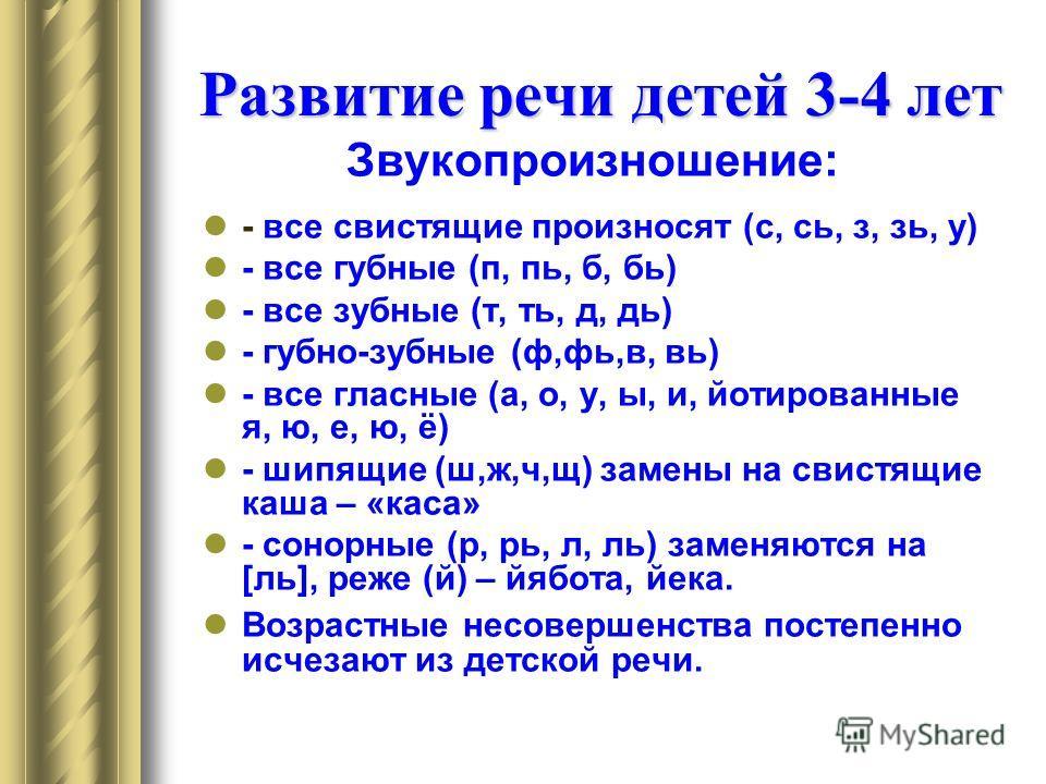 Развитие речи детей 3-4 лет Звукопроизношение: - все свистящие произносят (с, сь, з, зь, у) - все губные (п, пь, б, бь) - все зубные (т, ть, д, дь) - губно-зубные (ф,фь,в, вь) - все гласные (а, о, у, ы, и, йотированные я, ю, е, ю, ё) - шипящие (ш,ж,ч