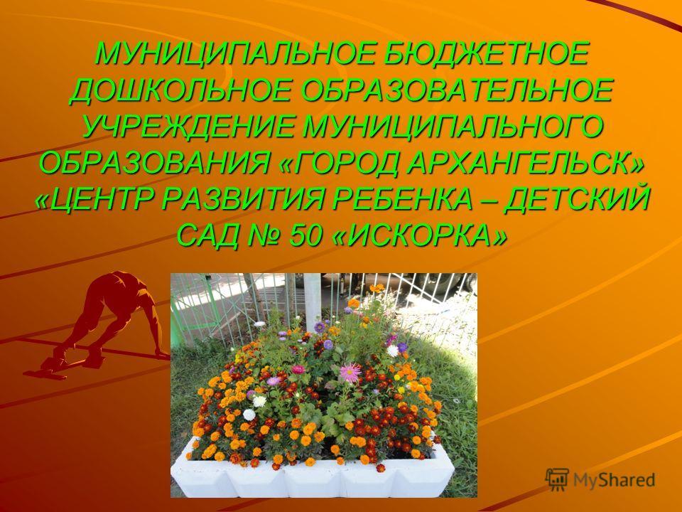 МУНИЦИПАЛЬНОЕ БЮДЖЕТНОЕ ДОШКОЛЬНОЕ ОБРАЗОВАТЕЛЬНОЕ УЧРЕЖДЕНИЕ МУНИЦИПАЛЬНОГО ОБРАЗОВАНИЯ «ГОРОД АРХАНГЕЛЬСК» «ЦЕНТР РАЗВИТИЯ РЕБЕНКА – ДЕТСКИЙ САД 50 «ИСКОРКА»