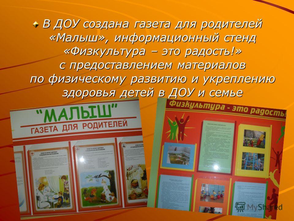 В ДОУ создана газета для родителей «Малыш», информационный стенд «Физкультура – это радость!» с предоставлением материалов по физическому развитию и укреплению здоровья детей в ДОУ и семье