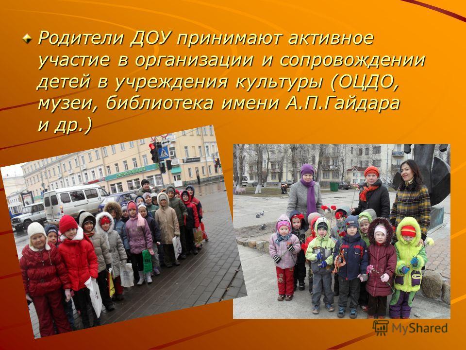 Родители ДОУ принимают активное участие в организации и сопровождении детей в учреждения культуры (ОЦДО, музеи, библиотека имени А.П.Гайдара и др.)