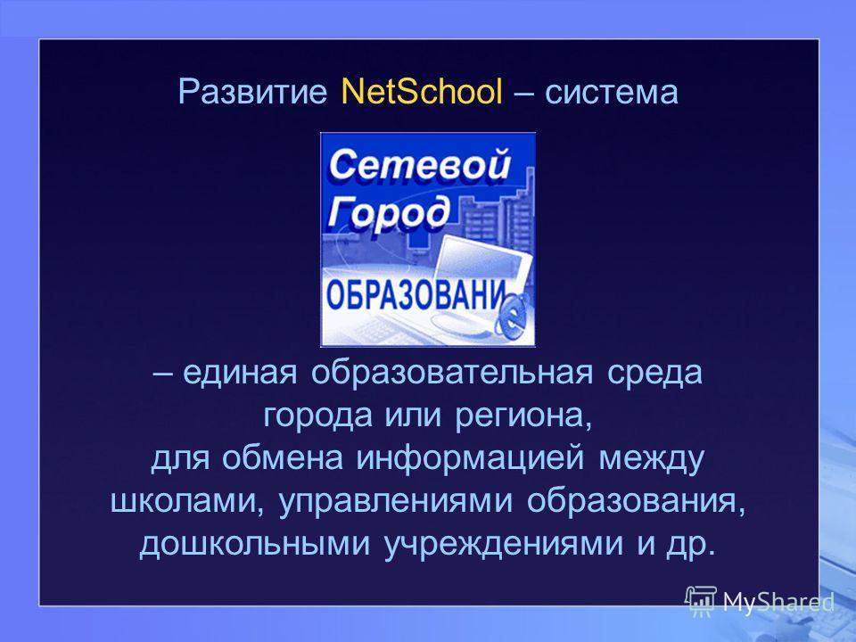 Развитие NetSchool – система – единая образовательная среда города или региона, для обмена информацией между школами, управлениями образования, дошкольными учреждениями и др.