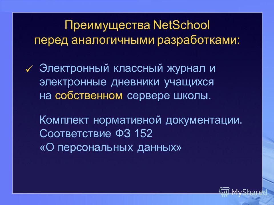 Преимущества NetSchool перед аналогичными разработками: Электронный классный журнал и электронные дневники учащихся на собственном сервере школы. Комплект нормативной документации. Соответствие ФЗ 152 «О персональных данных»