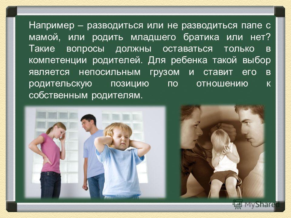 Например – разводиться или не разводиться папе с мамой, или родить младшего братика или нет? Такие вопросы должны оставаться только в компетенции родителей. Для ребенка такой выбор является непосильным грузом и ставит его в родительскую позицию по от