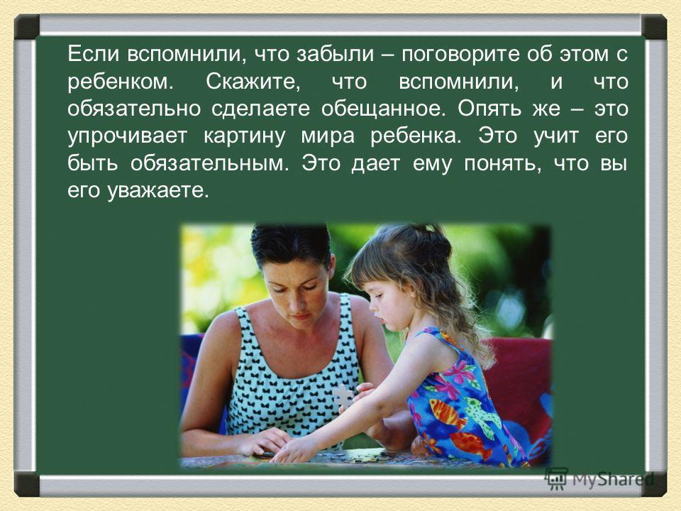 Если вспомнили, что забыли – поговорите об этом с ребенком. Скажите, что вспомнили, и что обязательно сделаете обещанное. Опять же – это упрочивает картину мира ребенка. Это учит его быть обязательным. Это дает ему понять, что вы его уважаете.