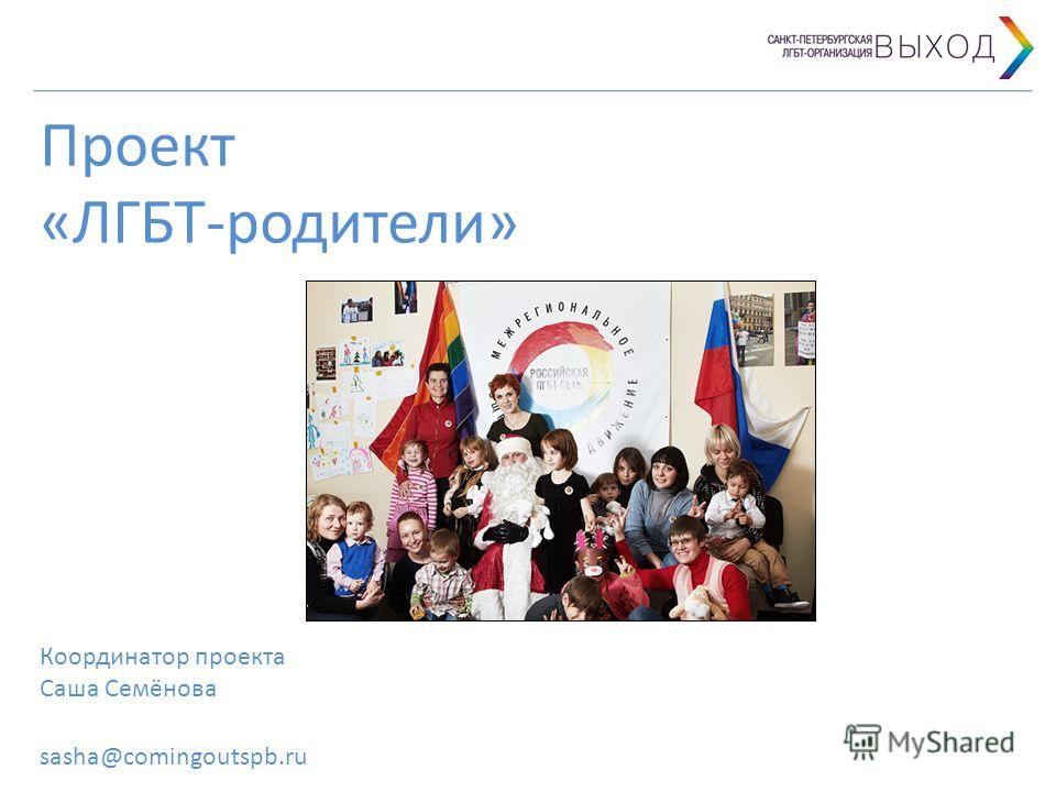 Проект «ЛГБТ-родители» Координатор проекта Саша Семёнова sasha@comingoutspb.ru