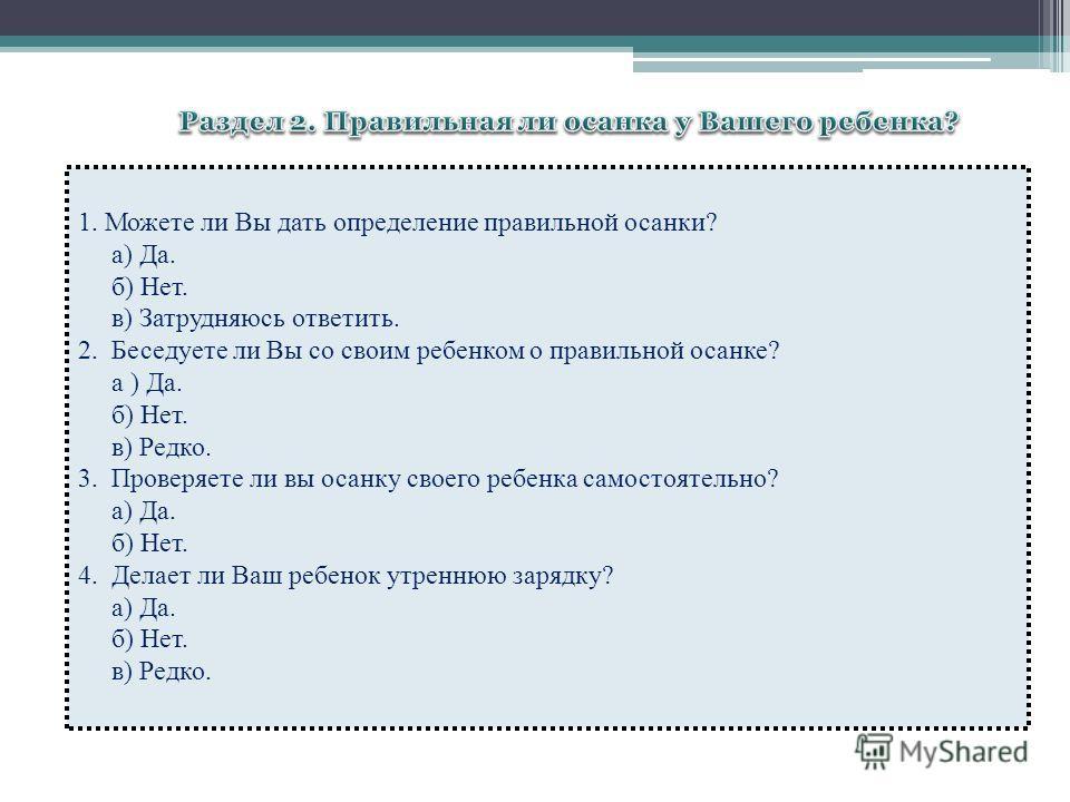 1. Можете ли Вы дать определение правильной осанки? а) Да. б) Нет. в) Затрудняюсь ответить. 2. Беседуете ли Вы со своим ребенком о правильной осанке? а ) Да. б) Нет. в) Редко. 3. Проверяете ли вы осанку своего ребенка самостоятельно? а) Да. б) Нет. 4