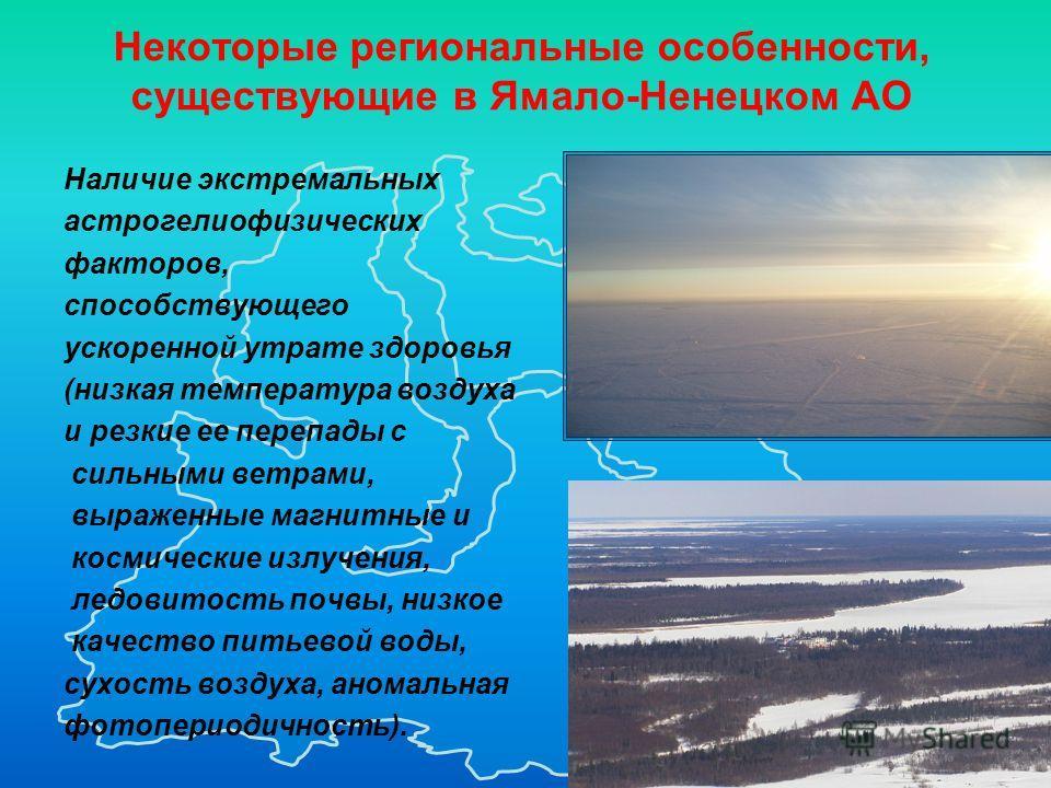 2 Некоторые региональные особенности, существующие в Ямало-Ненецком АО Наличие экстремальных астрогелиофизических факторов, способствующего ускоренной утрате здоровья (низкая температура воздуха и резкие ее перепады с сильными ветрами, выраженные маг