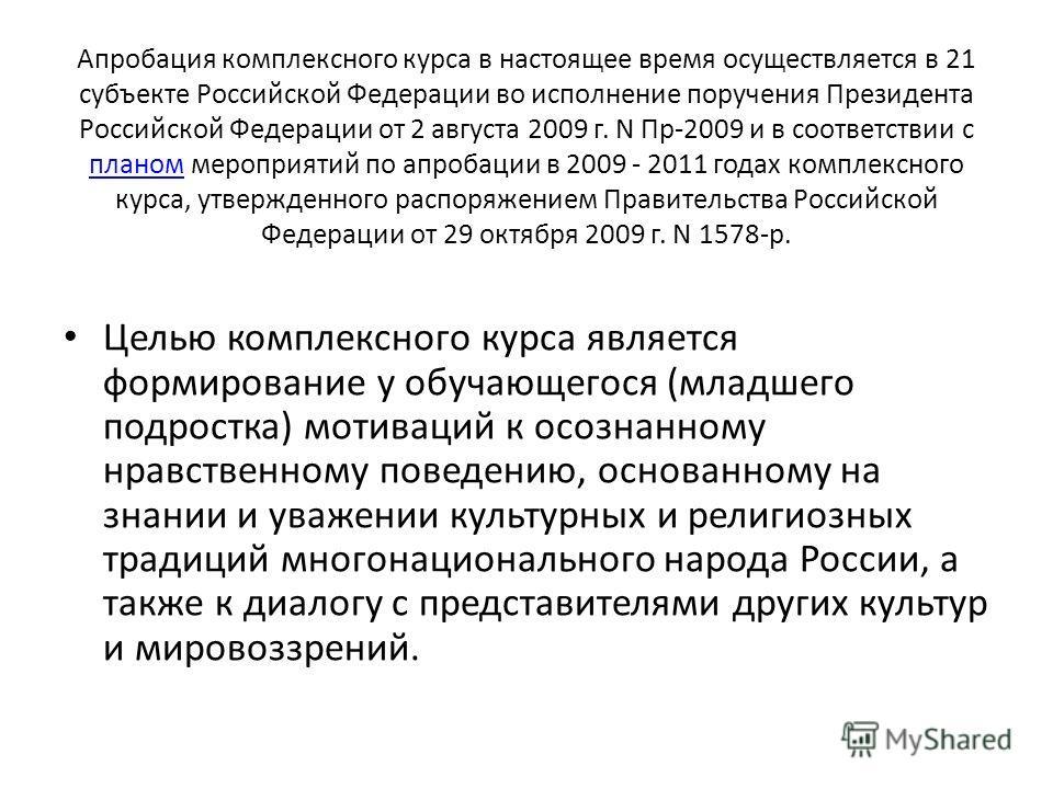 Апробация комплексного курса в настоящее время осуществляется в 21 субъекте Российской Федерации во исполнение поручения Президента Российской Федерации от 2 августа 2009 г. N Пр-2009 и в соответствии с планом мероприятий по апробации в 2009 - 2011 г