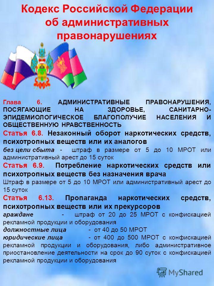 Кодекс Российской Федерации об административных правонарушениях Глава 6. АДМИНИСТРАТИВНЫЕ ПРАВОНАРУШЕНИЯ, ПОСЯГАЮЩИЕ НА ЗДОРОВЬЕ, САНИТАРНО- ЭПИДЕМИОЛОГИЧЕСКОЕ БЛАГОПОЛУЧИЕ НАСЕЛЕНИЯ И ОБЩЕСТВЕННУЮ НРАВСТВЕННОСТЬ Статья 6.8. Незаконный оборот наркоти