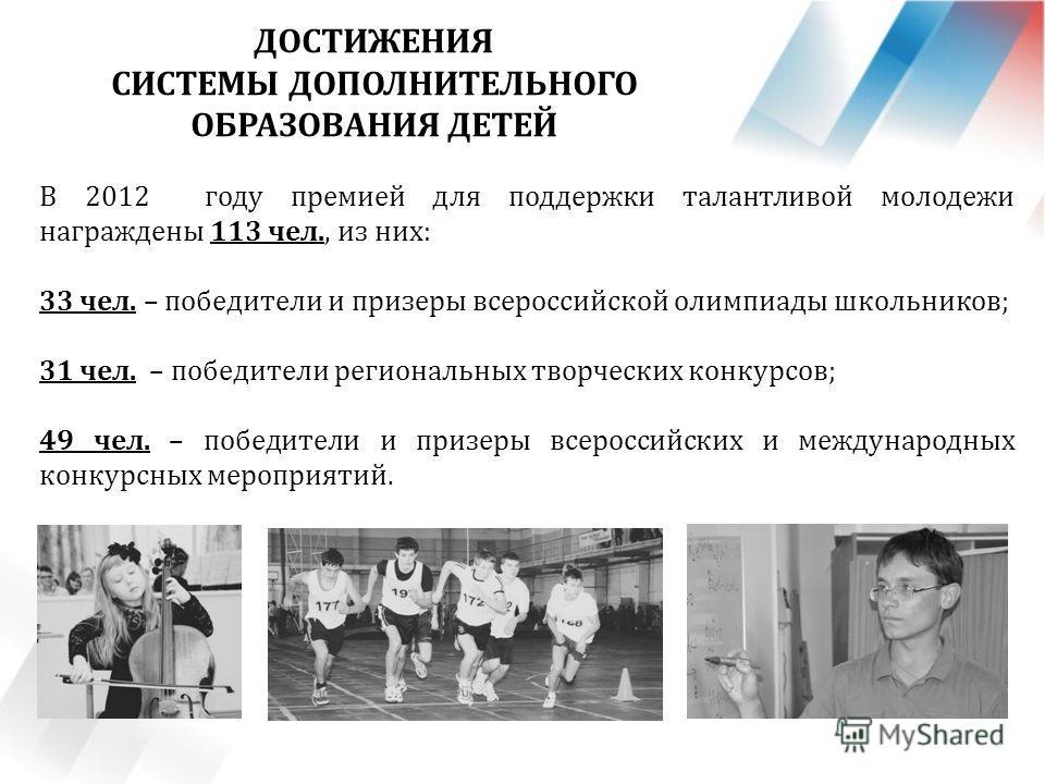 В 2012 году премией для поддержки талантливой молодежи награждены 113 чел., из них: 33 чел. – победители и призеры всероссийской олимпиады школьников; 31 чел. – победители региональных творческих конкурсов; 49 чел. – победители и призеры всероссийски